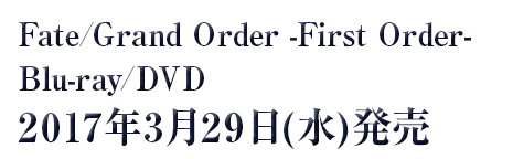 Fate/Grand Order -First Order-Blu-ray/DVD2017年3月29日(水)発売